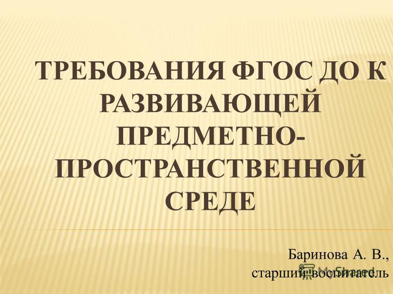 ТРЕБОВАНИЯ ФГОС ДО К РАЗВИВАЮЩЕЙ ПРЕДМЕТНО- ПРОСТРАНСТВЕННОЙ СРЕДЕ Баринова А. В., старший воспитатель