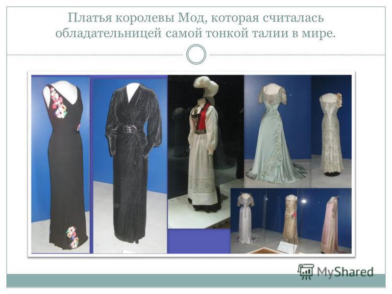 Платья королевы Мод, которая считалась обладательницей самой тонкой талии в мире.