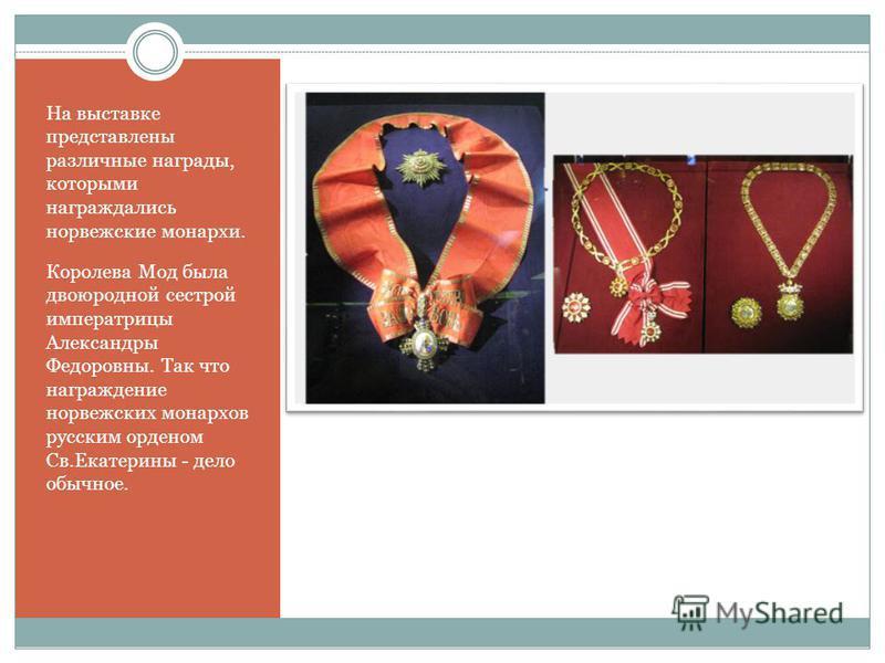На выставке представлены различные награды, которыми награждались норвежские монархи. Королева Мод была двоюродной сестрой императрицы Александры Федоровны. Так что награждение норвежских монархов русским орденом Св.Екатерины - дело обычное.