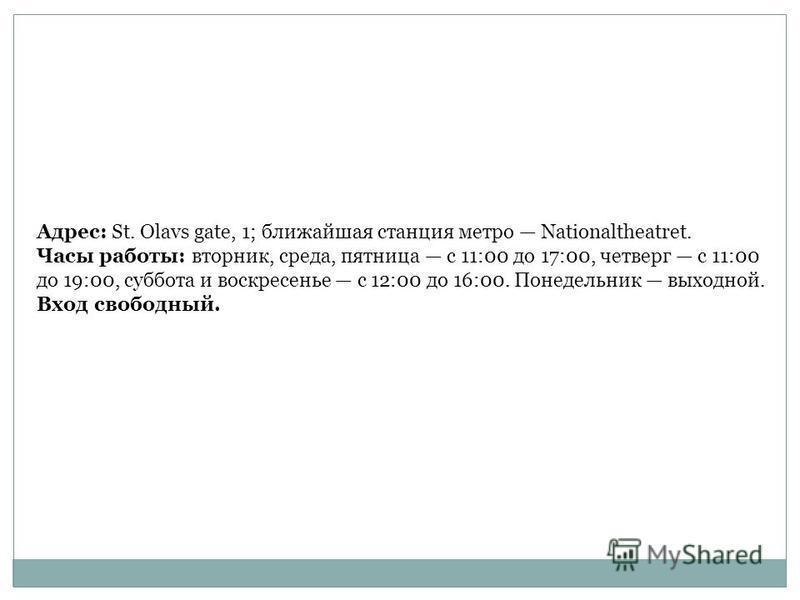 Адрес: St. Olavs gate, 1; ближайшая станция метро Nationaltheatret. Часы работы: вторник, среда, пятница с 11:00 до 17:00, четверг с 11:00 до 19:00, суббота и воскресенье с 12:00 до 16:00. Понедельник выходной. Вход свободный.