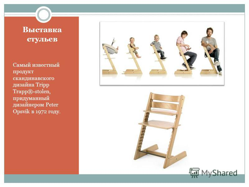 Выставка стульев Самый известный продукт скандинавского дизайна Tripp Trapp®-stolen, придуманный дизайнером Peter Opsvik в 1972 году.