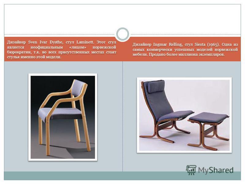 Дизайнер Sven Ivar Dysthe, стул Laminett. Этот стул является неофициальным «лицом» норвежской бюрократии, т.к. во всех присутственных местах стоят стулья именно этой модели. Дизайнер Ingmar Relling, стул Siesta (1965). Одна из самых коммерчески успеш