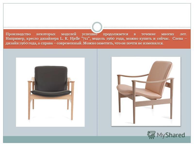 Производство некоторых моделей успешно продолжается в течение многих лет. Например, кресло дизайнера L. K. Hjelle