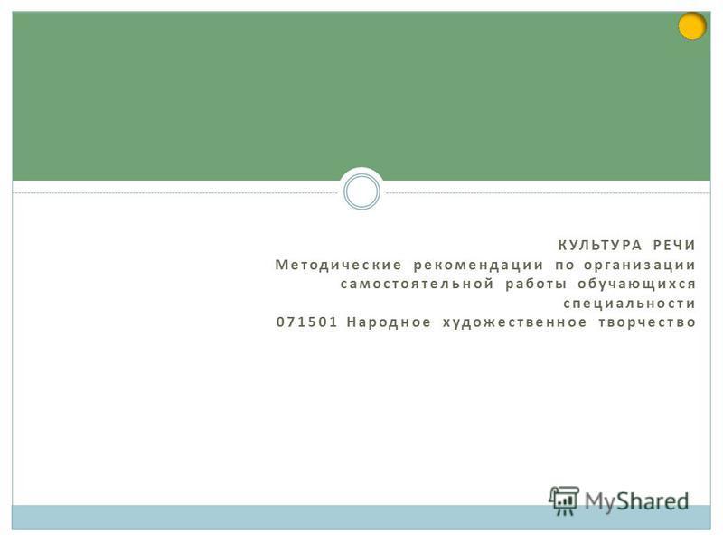 КУЛЬТУРА РЕЧИ Методические рекомендации по организации самостоятельной работы обучающихся специальности 071501 Народное художественное творчество