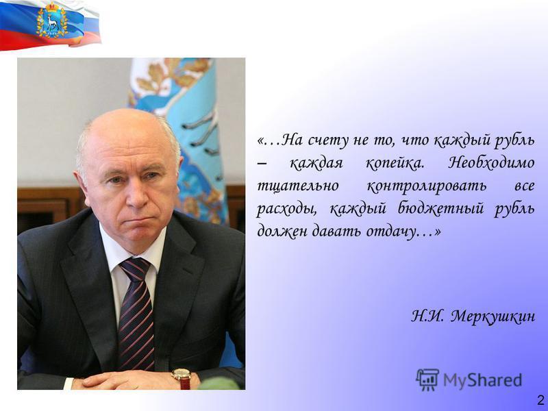 2 «…На счету не то, что каждый рубль – каждая копейка. Необходимо тщательно контролировать все расходы, каждый бюджетный рубль должен давать отдачу…» Н.И. Меркушкин