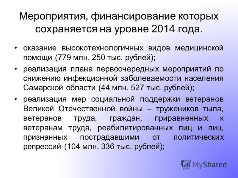 Мероприятия, финансирование которых сохраняется на уровне 2014 года. оказание высокотехнологичных видов медицинской помощи (779 млн. 250 тыс. рублей); реализация плана первоочередных мероприятий по снижению инфекционной заболеваемости населения Самар