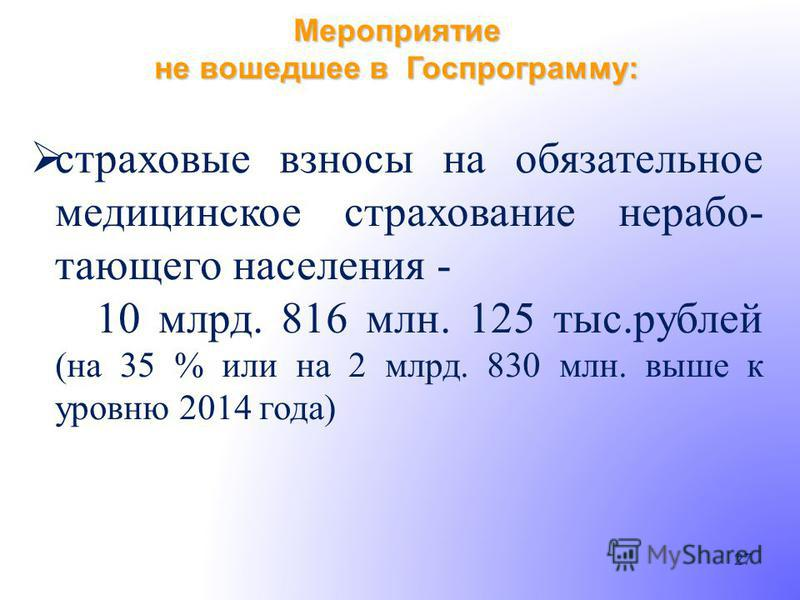 Мероприятие не вошедшее в Госпрограмму: 27 страховые взносы на обязательное медицинское страхование нерабо- тающего населения - 10 млрд. 816 млн. 125 тыс.рублей (на 35 % или на 2 млрд. 830 млн. выше к уровню 2014 года)