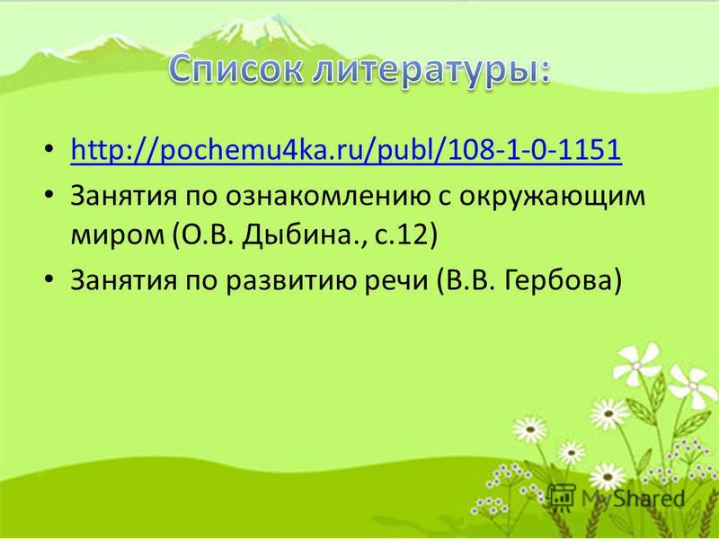 http://pochemu4ka.ru/publ/108-1-0-1151 Занятия по ознакомлению с окружающим миром (О.В. Дыбина., с.12) Занятия по развитию речи (В.В. Гербова)