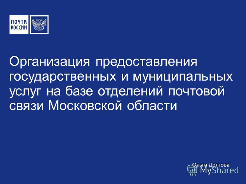 Организация предоставления государственных и муниципальных услуг на базе отделений почтовой связи Московской области Ольга Долгова