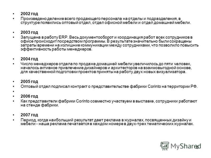 6 2002 год Произведено деление всего продающего персонала на отделы и подразделения, в структуре появились оптовый отдел, отдел офисной мебели и отдел домашней мебели. 2003 год Запущена в работу ERP. Весь документооборот и координация работ всех сотр