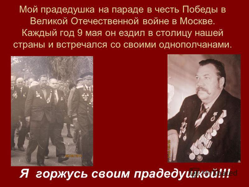 Мой прадедушка на параде в честь Победы в Великой Отечественной войне в Москве. Каждый год 9 мая он ездил в столицу нашей страны и встречался со своими однополчанами. Я горжусь своим прадедушкой!!!