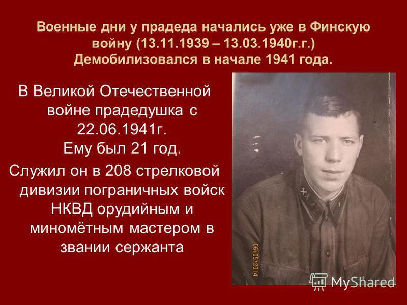 Военные дни у прадеда начались уже в Финскую войну (13.11.1939 – 13.03.1940 г.г.) Демобилизовался в начале 1941 года. В Великой Отечественной войне прадедушка с 22.06.1941 г. Ему был 21 год. Служил он в 208 стрелковой дивизии пограничных войск НКВД о