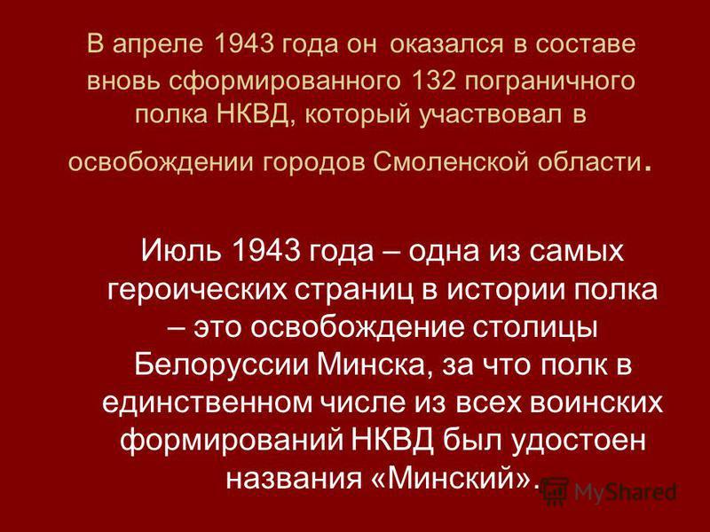 В апреле 1943 года он оказался в составе вновь сформированного 132 пограничного полка НКВД, который участвовал в освобождении городов Смоленской области. Июль 1943 года – одна из самых героических страниц в истории полка – это освобождение столицы Бе