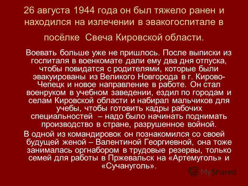 26 августа 1944 года он был тяжело ранен и находился на излечении в эвакогоспитале в посёлке Свеча Кировской области. Воевать больше уже не пришлось. После выписки из госпиталя в военкомате дали ему два дня отпуска, чтобы повидаться с родителями, кот