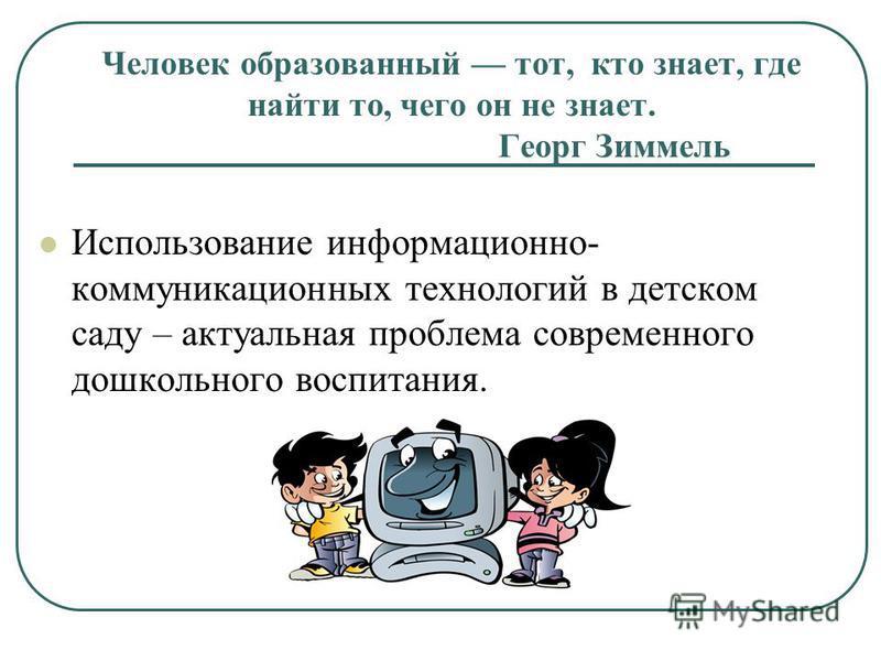 Человек образованный тот, кто знает, где найти то, чего он не знает. Георг Зиммель Использование информационно- коммуникационных технологий в детском саду – актуальная проблема современного дошкольного воспитания.