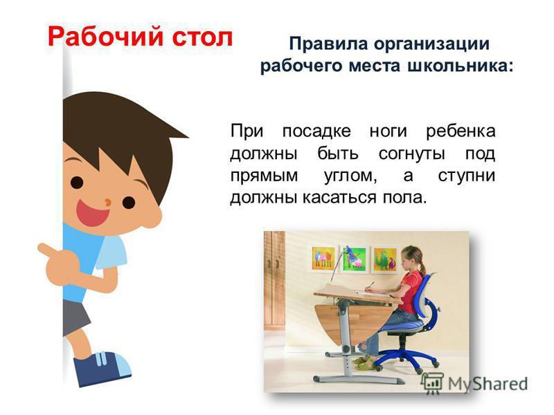Правила организации рабочего места школьника: Рабочий стол При посадке ноги ребенка должны быть согнуты под прямым углом, а ступни должны касаться пола.
