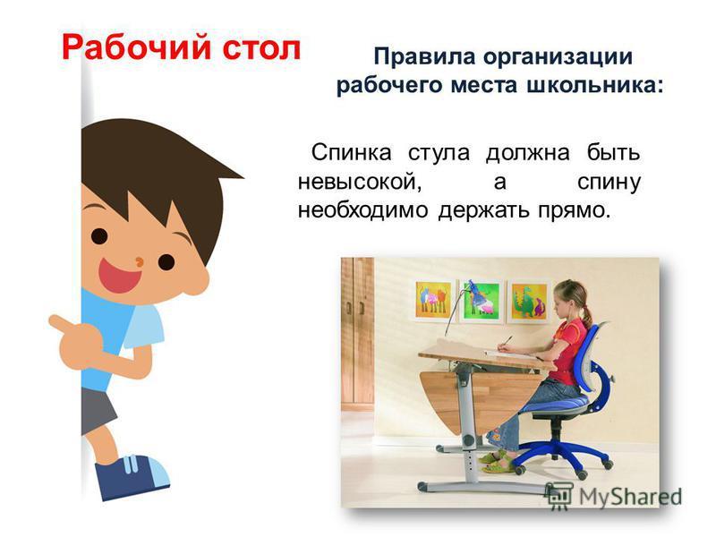 Правила организации рабочего места школьника: Рабочий стол Спинка стула должна быть невысокой, а спину необходимо держать прямо.