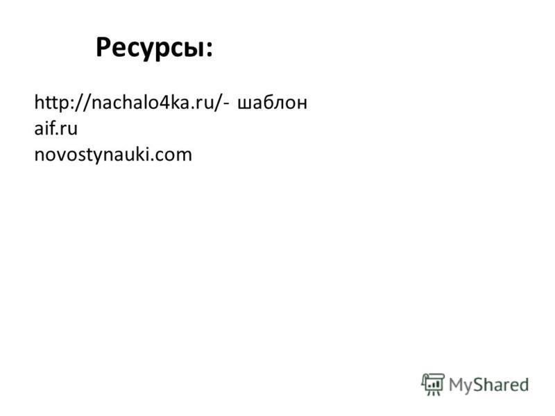 http://nachalo4ka.ru/- шаблон aif.ru novostynauki.com Ресурсы: