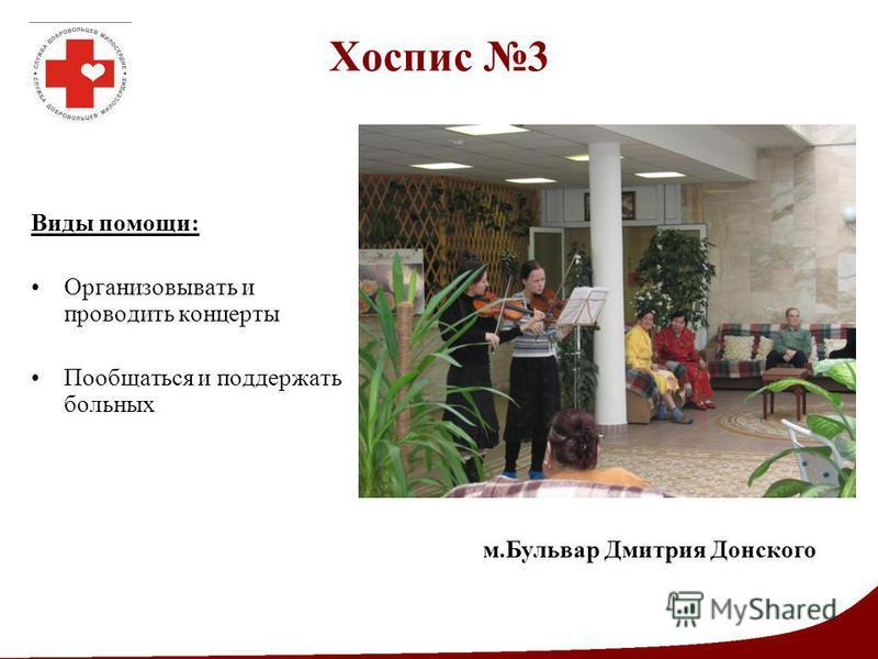 Хоспис 3 Виды помощи: Организовывать и проводить концерты Пообщаться и поддержать больных м.Бульвар Дмитрия Донского