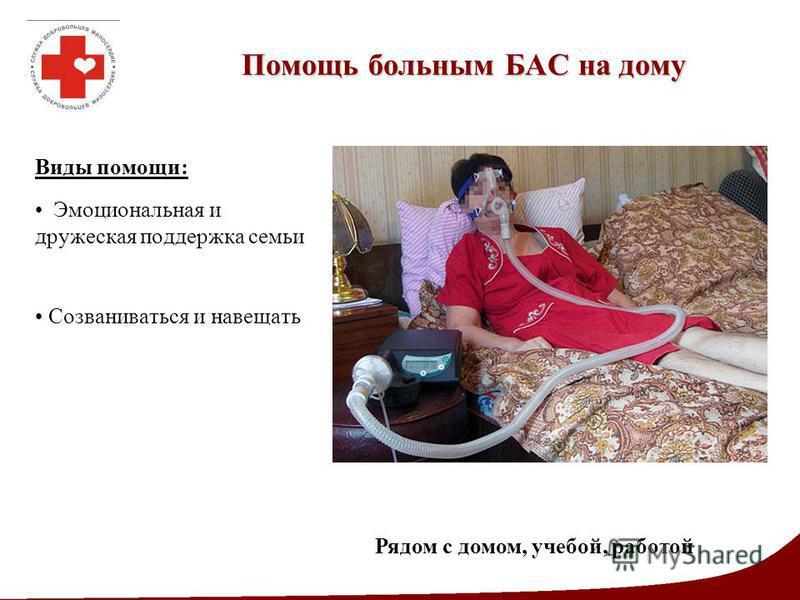 Помощь больным БАС на дому Виды помощи: Эмоциональная и дружеская поддержка семьи Созваниваться и навещать Рядом с домом, учебой, работой