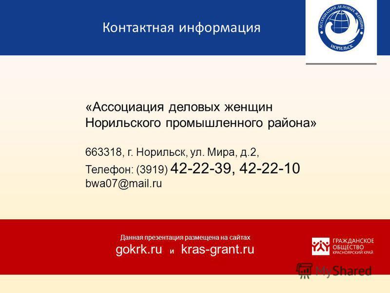 Контактная информация «Ассоциация деловых женщин Норильского промышленного района» 663318, г. Норильск, ул. Мира, д.2, Телефон: (3919) 42-22-39, 42-22-10 bwa07@mail.ru Данная презентация размещена на сайтах gokrk.ru и kras-grant.ru