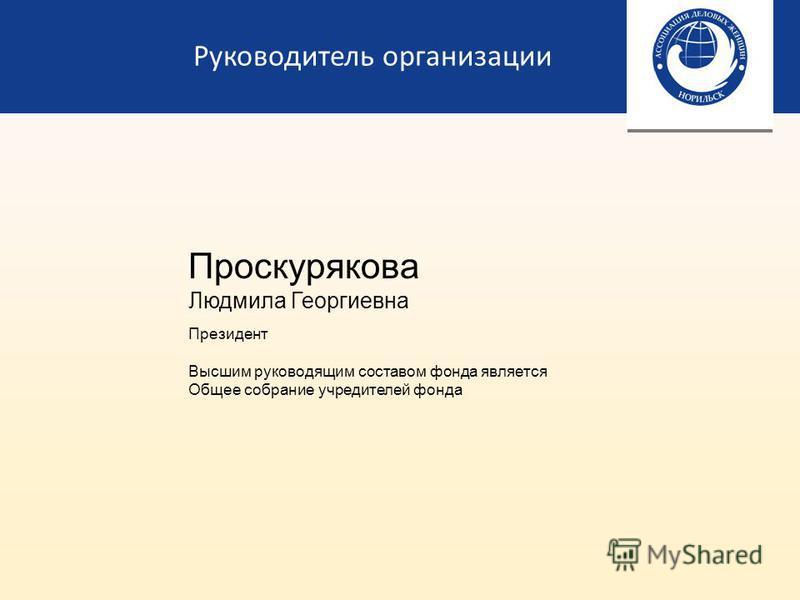 Руководитель организации Проскурякова Людмила Георгиевна Президент Высшим руководящим составом фонда является Общее собрание учредителей фонда