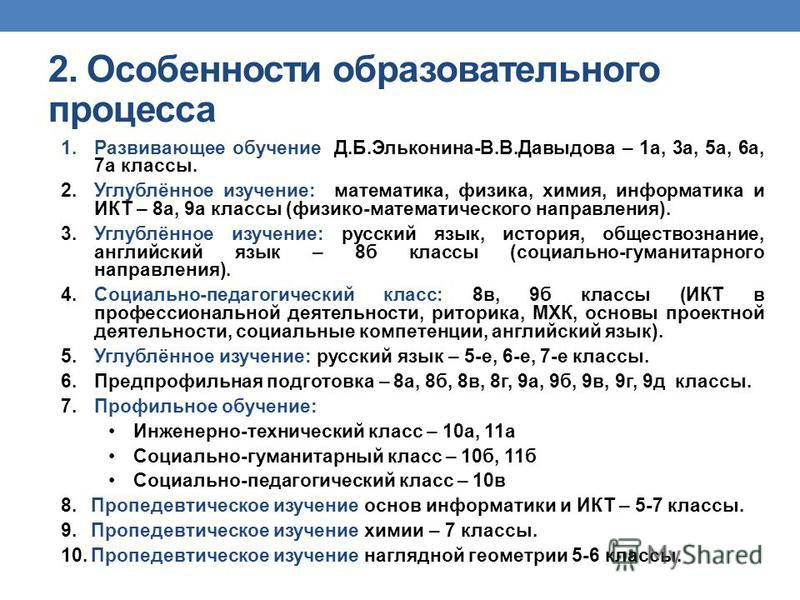 1. Развивающее обучение Д.Б.Эльконина-В.В.Давыдова – 1 а, 3 а, 5 а, 6 а, 7 а классы. 2.Углублённое изучение: математика, физика, химия, информатика и ИКТ – 8 а, 9 а классы (физико-математического направления). 3.Углублённое изучение: русский язык, ис