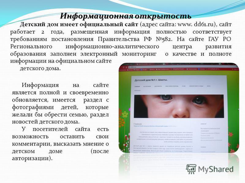 Детский дом имеет официальный сайт (адрес сайта: www. dd61.ru), сайт работает 2 года, размещенная информация полностью соответствует требованиям постановления Правительства РФ 582. На сайте ГАУ РО Регионального информационно-аналитического центра раз