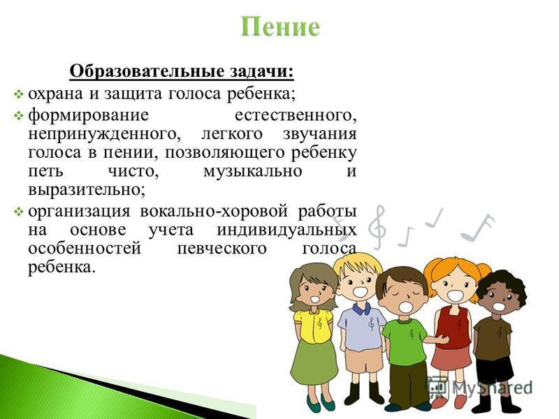Образовательные задачи: охрана и защита голоса ребенка; формирование естественного, непринужденного, легкого звучания голоса в пении, позволяющего ребенку петь чисто, музыкально и выразительно; организация вокально-хоровой работы на основе учета инди