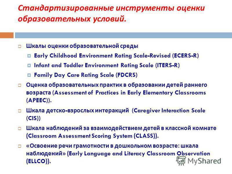 Стандартизированные инструменты оценки образовательных условий. Шкалы оценки образовательной среды Early Childhood Environment Rating Scale-Revised (ECERS-R) Infant and Toddler Environment Rating Scale (ITERS-R) Family Day Care Rating Scale (FDCRS) О