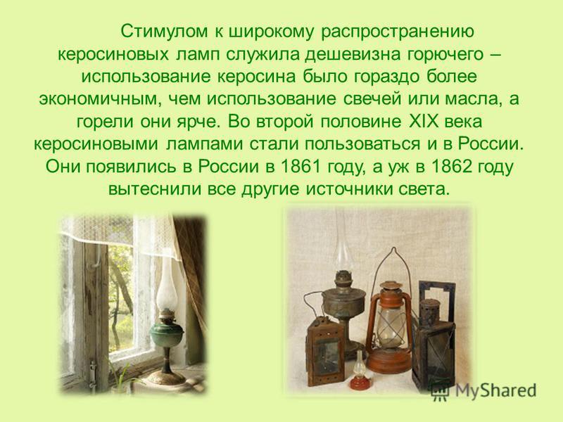 Стимулом к широкому распространению керосиновых ламп служила дешевизна горючего – использование керосина было гораздо более экономичным, чем использование свечей или масла, а горели они ярче. Во второй половине XIX века керосиновыми лампами стали пол
