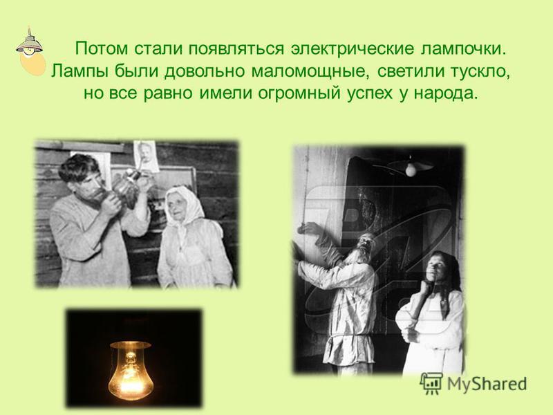 Потом стали появляться электрические лампочки. Лампы были довольно маломощные, светили тускло, но все равно имели огромный успех у народа.