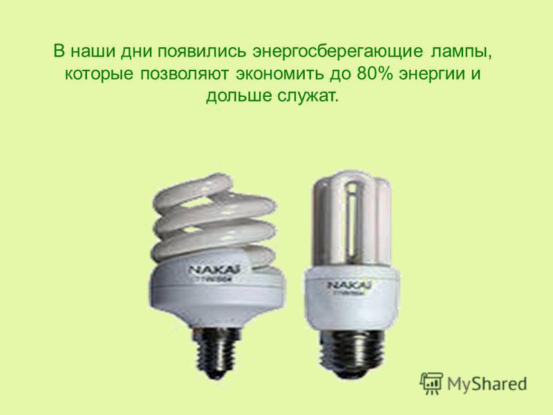 В наши дни появились энергосберегающие лампы, которые позволяют экономить до 80% энергии и дольше служат.
