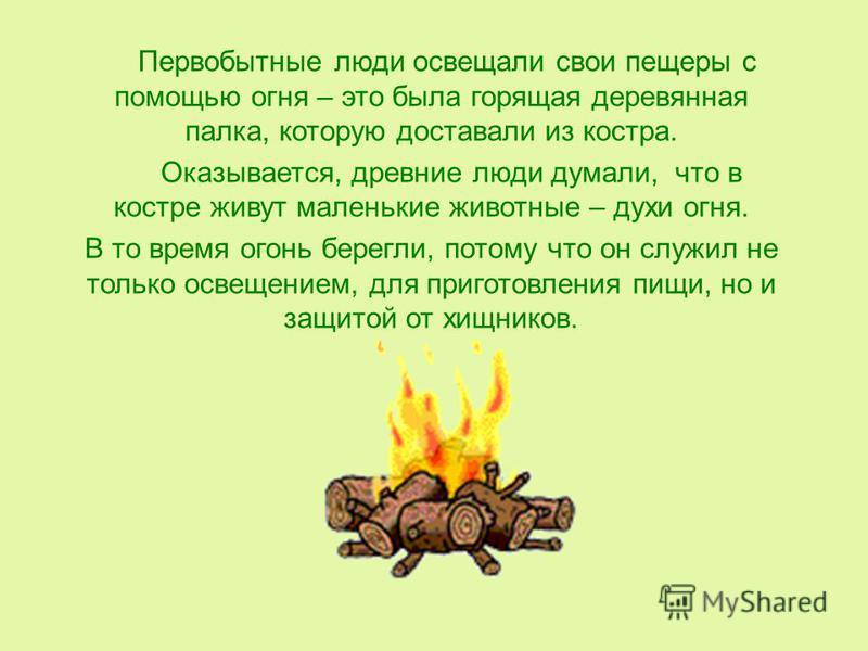 Первобытные люди освещали свои пещеры с помощью огня – это была горящая деревянная палка, которую доставали из костра. Оказывается, древние люди думали, что в костре живут маленькие животные – духи огня. В то время огонь берегли, потому что он служил