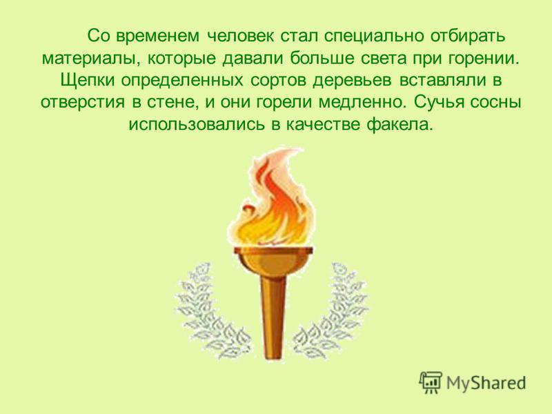Со временем человек стал специально отбирать материалы, которые давали больше света при горении. Щепки определенных сортов деревьев вставляли в отверстия в стене, и они горели медленно. Сучья сосны использовались в качестве факела.