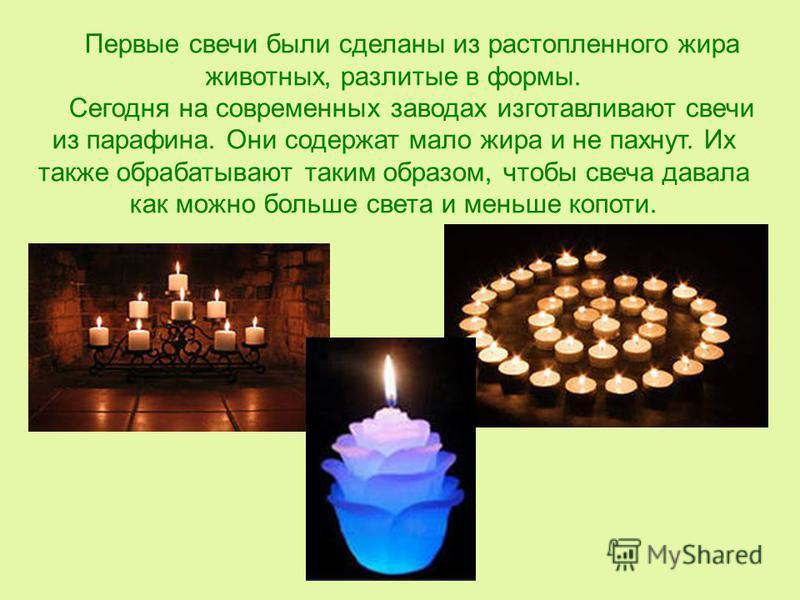Первые свечи были сделаны из растопленного жира животных, разлитые в формы. Сегодня на современных заводах изготавливают свечи из парафина. Они содержат мало жира и не пахнут. Их также обрабатывают таким образом, чтобы свеча давала как можно больше с