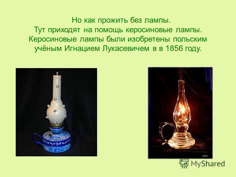 Но как прожить без лампы. Тут приходят на помощь керосиновые лампы. Керосиновые лампы были изобретены польским учёным Игнацием Лукасевичем в в 1856 году.