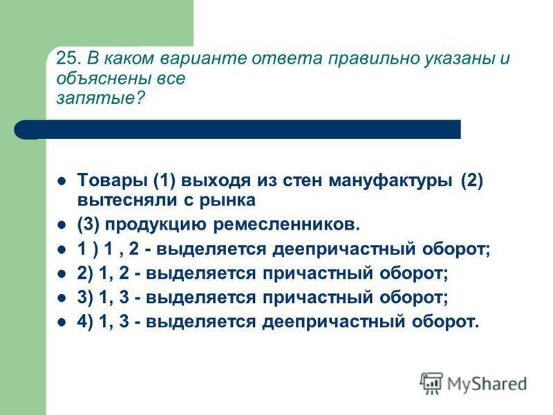 25. В каком варианте ответа правильно указаны и объяснены все запятые? Товары (1) выходя из стен мануфактуры (2) вытесняли с рынка (3) продукцию ремесленеиков. 1 ) 1, 2 - выделяется деепричастный оборот; 2) 1, 2 - выделяется причастный оборот; 3) 1,