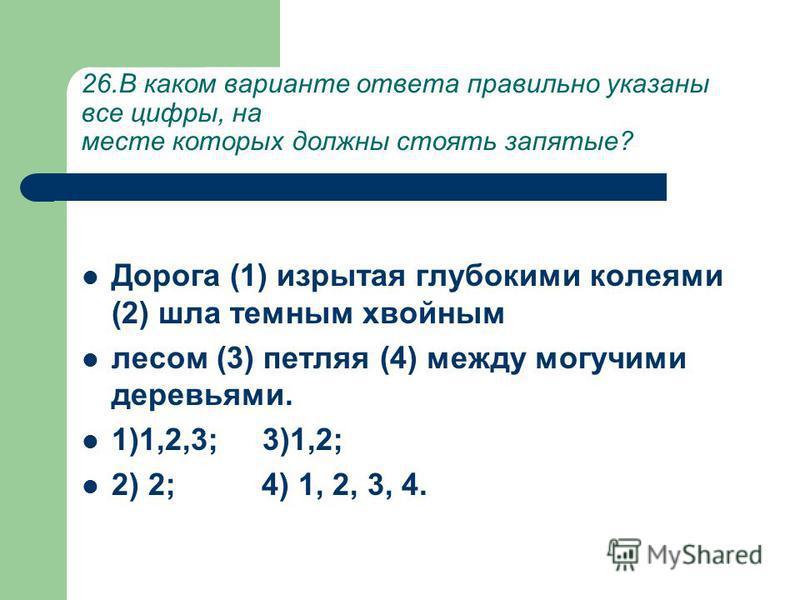 26. В каком варианте ответа правильно указаны все цифры, на месте которых должны стоять запятые? Дорога (1) изрытая глубокими колеями (2) шла темным хвойным лесом (3) петляя (4) между могучими деревьями. 1)1,2,3; 3)1,2; 2) 2; 4) 1, 2, 3, 4.