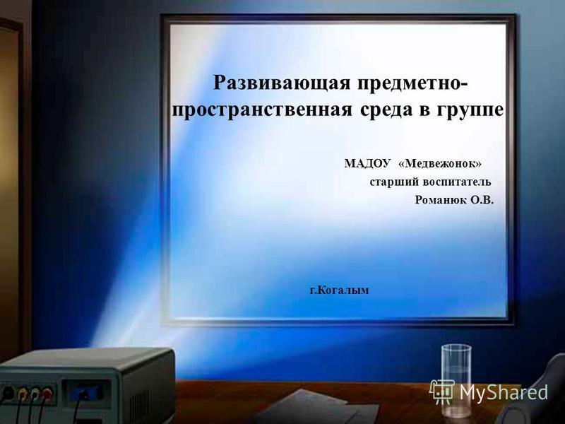 Развивающая предметно- пространственная среда в группе МАДОУ «Медвежонок» старший воспитатель Романюк О.В. г.Когалым