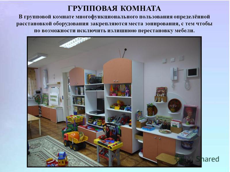 ГРУППОВАЯ КОМНАТА В групповой комнате многофункционального пользования определённой расстановкой оборудования закрепляются места зонирования, с тем чтобы по возможности исключить излишнюю перестановку мебели.