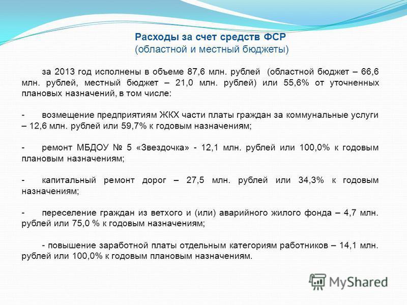 Расходы за счет средств ФСР (областной и местный бюджеты) за 2013 год исполнены в объеме 87,6 млн. рублей (областной бюджет – 66,6 млн. рублей, местный бюджет – 21,0 млн. рублей) или 55,6% от уточненных плановых назначений, в том числе: -возмещение п