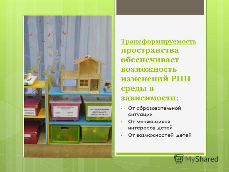 Трансформируемость пространства обеспечивает возможность изменений РПП среды в зависимости: От образовательной ситуации От меняющихся интересов детей От возможностей детей