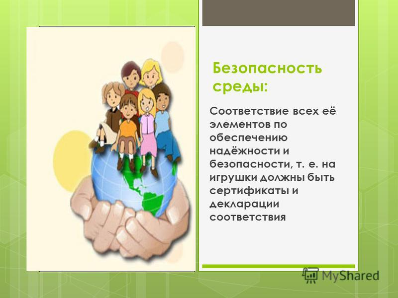 Безопасность среды: Соответствие всех её элементов по обеспечению надёжности и безопасности, т. е. на игрушки должны быть сертификаты и декларации соответствия