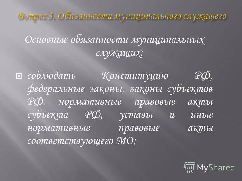 Основные обязанности муниципальных служащих: соблюдать Конституцию РФ, федеральные законы, законы субъектов РФ, нормативные правовые акты субъекта РФ, уставы и иные нормативные правовые акты соответствующего МО;