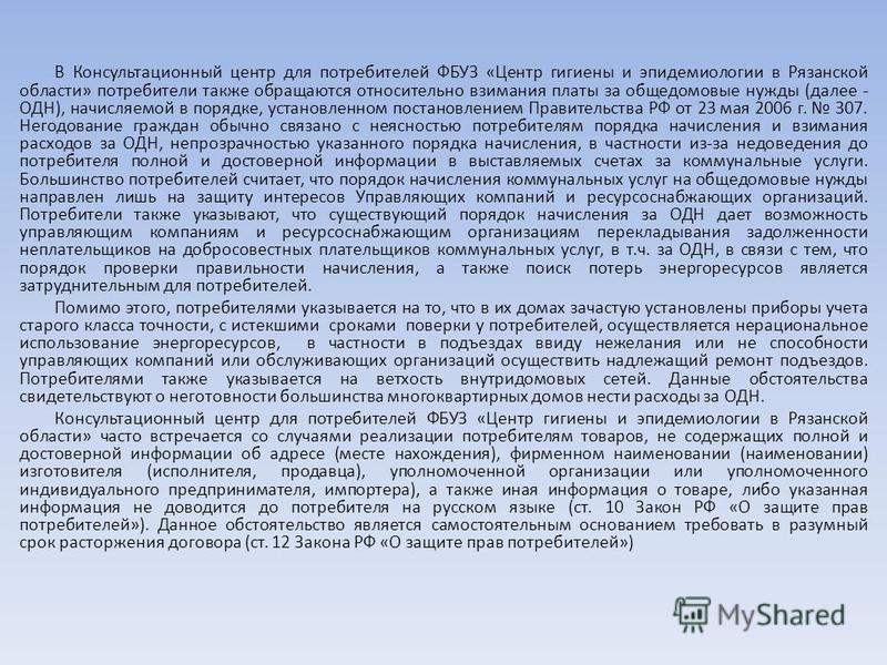 В Консультационный центр для потребителей ФБУЗ «Центр гигиены и эпидемиологии в Рязанской области» потребители также обращаются относительно взимания платы за общедомовые нужды (далее - ОДН), начисляемой в порядке, установленном постановлением Правит
