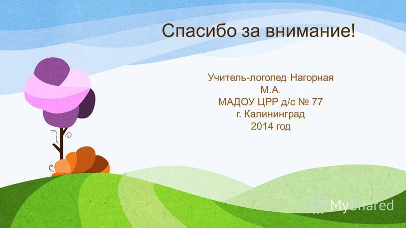 Спасибо за внимание! Учитель-логопед Нагорная М.А. МАДОУ ЦРР д/с 77 г. Калининград 2014 год