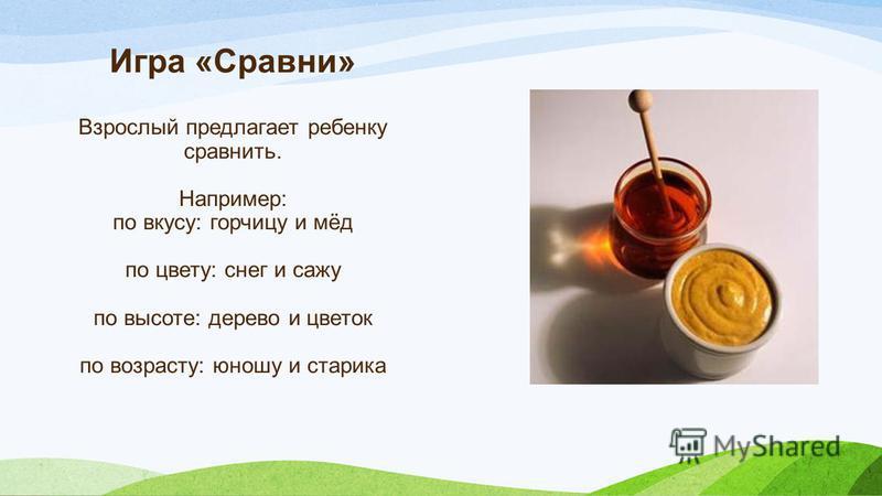 Игра «Сравни» Взрослый предлагает ребенку сравнить. Например: по вкусу: горчицу и мёд по цвету: снег и сажу по высоте: дерево и цветок по возрасту: юношу и старика