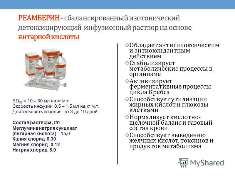 РЕАМБЕРИН - сбалансированный изотонический детоксицирующий инфузионный раствор на основе янтарной кислоты ED 50 = 10 – 30 мл на кг м.т. Скорость инфузии: 0,5 – 1,5 мл на кг м.т. Длительность лечения : от 3 до 10 дней Состав раствора, г/л Меглумина на