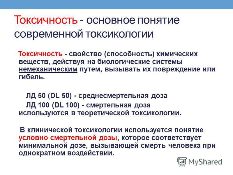 Токсичность - основное понятие современной токсикологии Токсичность - свойство (способность) химических веществ, действуя на биологические системы немеханическим путем, вызывать их повреждение или гибель. ЛД 50 (DL 50) - среднесмертельная доза ЛД 100
